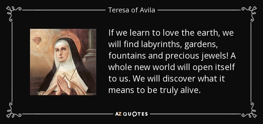 If we learn to love the earth, we will find labyrinths, gardens, fountains and precious jewels! A whole new world will open itself to us. We will discover what it means to be truly alive. - Teresa of Avila