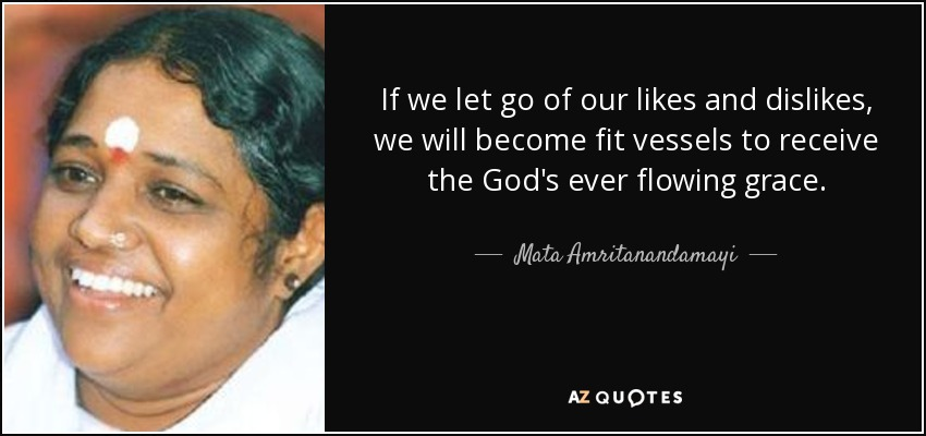 If we let go of our likes and dislikes, we will become fit vessels to receive the God's ever flowing grace. - Mata Amritanandamayi
