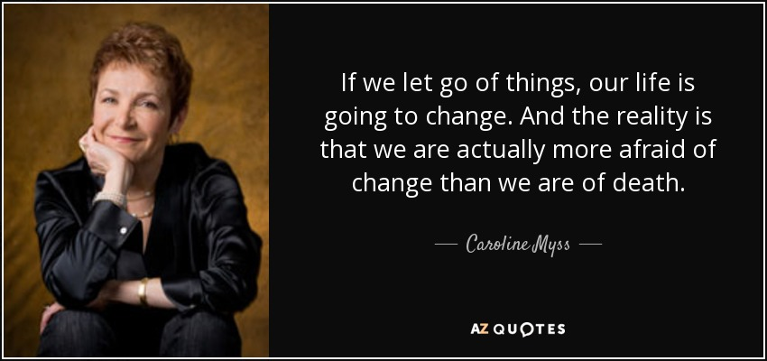 If we let go of things, our life is going to change. And the reality is that we are actually more afraid of change than we are of death. - Caroline Myss