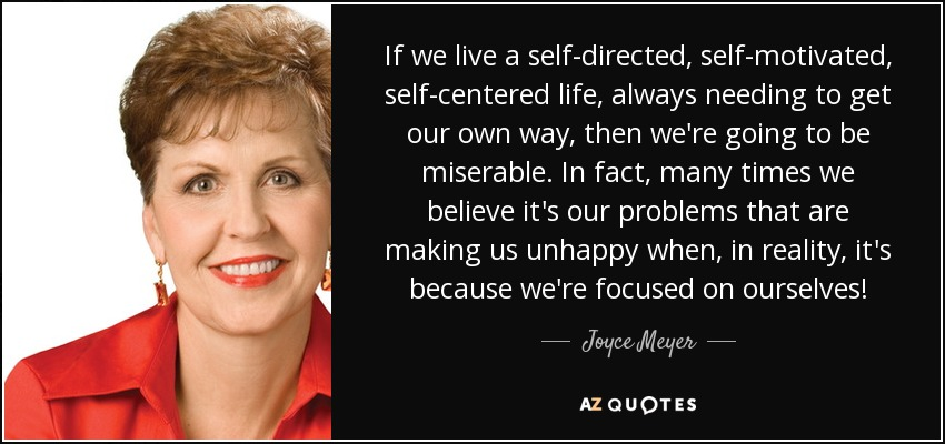 If we live a self-directed, self-motivated, self-centered life, always needing to get our own way, then we're going to be miserable. In fact, many times we believe it's our problems that are making us unhappy when, in reality, it's because we're focused on ourselves! - Joyce Meyer