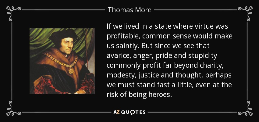 If we lived in a state where virtue was profitable, common sense would make us saintly. But since we see that avarice, anger, pride and stupidity commonly profit far beyond charity, modesty, justice and thought, perhaps we must stand fast a little, even at the risk of being heroes. - Thomas More