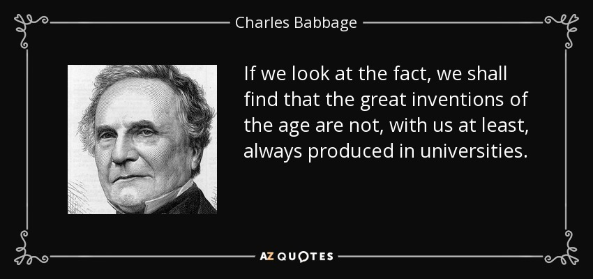 If we look at the fact, we shall find that the great inventions of the age are not, with us at least, always produced in universities. - Charles Babbage