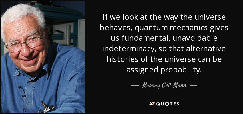 If we look at the way the universe behaves, quantum mechanics gives us fundamental, unavoidable indeterminacy, so that alternative histories of the universe can be assigned probability. - Murray Gell-Mann