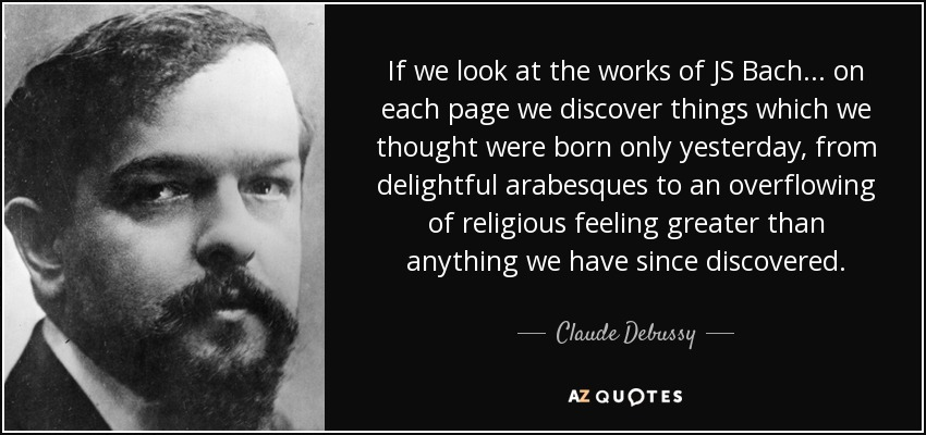 If we look at the works of JS Bach ... on each page we discover things which we thought were born only yesterday, from delightful arabesques to an overflowing of religious feeling greater than anything we have since discovered. - Claude Debussy
