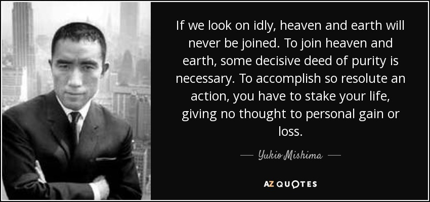 If we look on idly, heaven and earth will never be joined. To join heaven and earth, some decisive deed of purity is necessary. To accomplish so resolute an action, you have to stake your life, giving no thought to personal gain or loss. - Yukio Mishima
