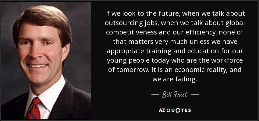 If we look to the future, when we talk about outsourcing jobs, when we talk about global competitiveness and our efficiency, none of that matters very much unless we have appropriate training and education for our young people today who are the workforce of tomorrow. It is an economic reality, and we are failing. - Bill Frist