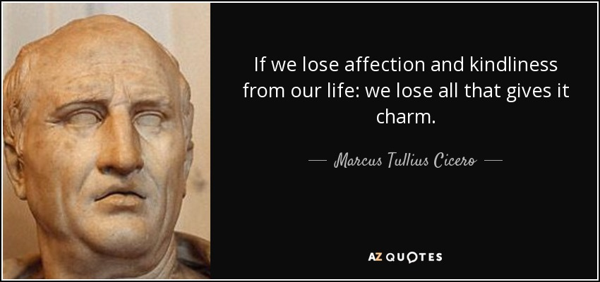 If we lose affection and kindliness from our life: we lose all that gives it charm. - Marcus Tullius Cicero
