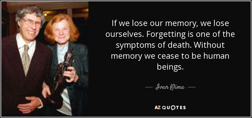If we lose our memory, we lose ourselves. Forgetting is one of the symptoms of death. Without memory we cease to be human beings. - Ivan Klíma