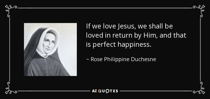 If we love Jesus, we shall be loved in return by Him, and that is perfect happiness. - Rose Philippine Duchesne
