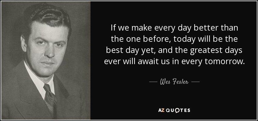 Wes Fesler Quote If We Make Every Day Better Than The One Before