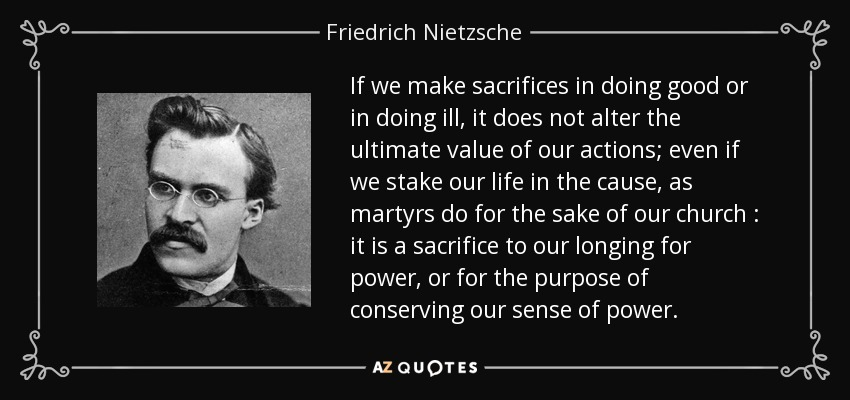 If we make sacrifices in doing good or in doing ill, it does not alter the ultimate value of our actions; even if we stake our life in the cause, as martyrs do for the sake of our church : it is a sacrifice to our longing for power, or for the purpose of conserving our sense of power. - Friedrich Nietzsche