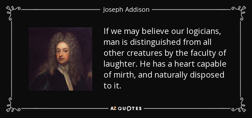 If we may believe our logicians, man is distinguished from all other creatures by the faculty of laughter. He has a heart capable of mirth, and naturally disposed to it. - Joseph Addison