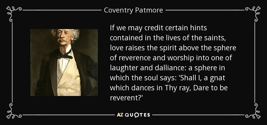 If we may credit certain hints contained in the lives of the saints, love raises the spirit above the sphere of reverence and worship into one of laughter and dalliance: a sphere in which the soul says: 'Shall I, a gnat which dances in Thy ray, Dare to be reverent?' - Coventry Patmore