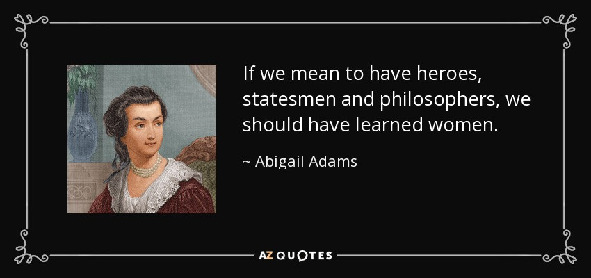 If we mean to have heroes, statesmen and philosophers, we should have learned women. - Abigail Adams