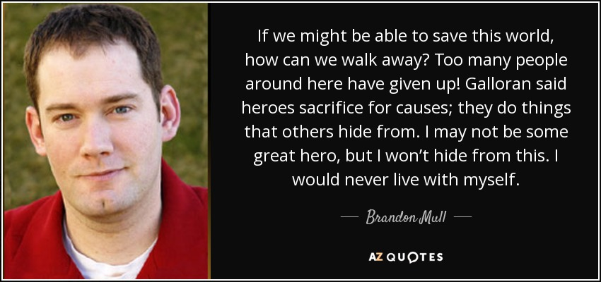 If we might be able to save this world, how can we walk away? Too many people around here have given up! Galloran said heroes sacrifice for causes; they do things that others hide from. I may not be some great hero, but I won't hide from this. I would never live with myself. - Brandon Mull