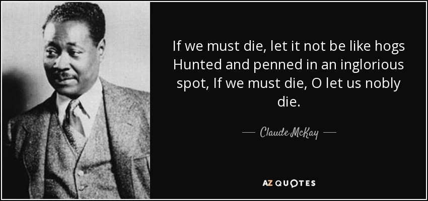 If we must die, let it not be like hogs Hunted and penned in an inglorious spot, If we must die, O let us nobly die. - Claude McKay
