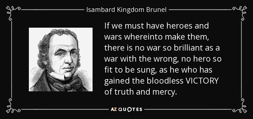 If we must have heroes and wars whereinto make them, there is no war so brilliant as a war with the wrong, no hero so fit to be sung, as he who has gained the bloodless VICTORY of truth and mercy. - Isambard Kingdom Brunel