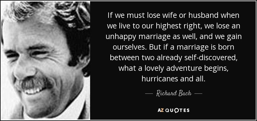 If we must lose wife or husband when we live to our highest right, we lose an unhappy marriage as well, and we gain ourselves. But if a marriage is born between two already self-discovered, what a lovely adventure begins, hurricanes and all. - Richard Bach