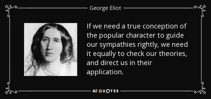 If we need a true conception of the popular character to guide our sympathies rightly, we need it equally to check our theories, and direct us in their application. - George Eliot