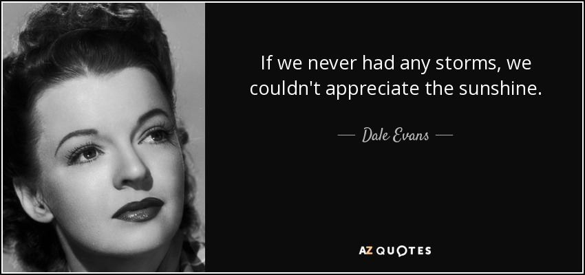 If we never had any storms, we couldn't appreciate the sunshine. - Dale Evans