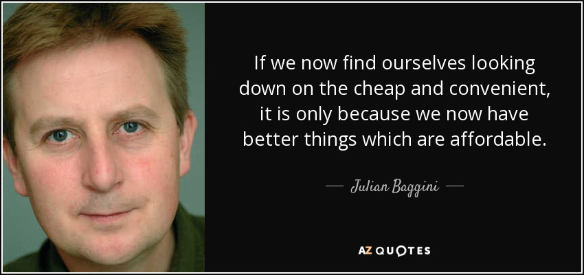 If we now find ourselves looking down on the cheap and convenient, it is only because we now have better things which are affordable. - Julian Baggini