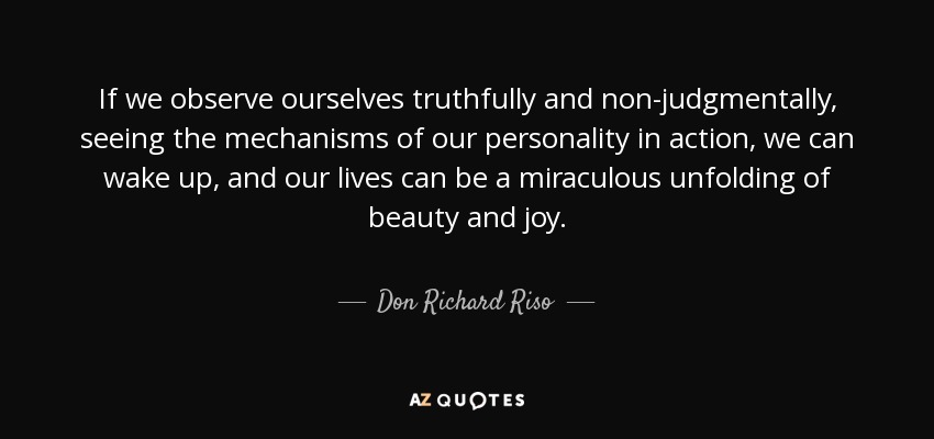 If we observe ourselves truthfully and non-judgmentally, seeing the mechanisms of our personality in action, we can wake up, and our lives can be a miraculous unfolding of beauty and joy. - Don Richard Riso