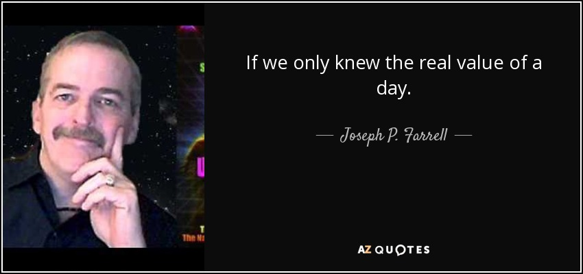 If we only knew the real value of a day. - Joseph P. Farrell