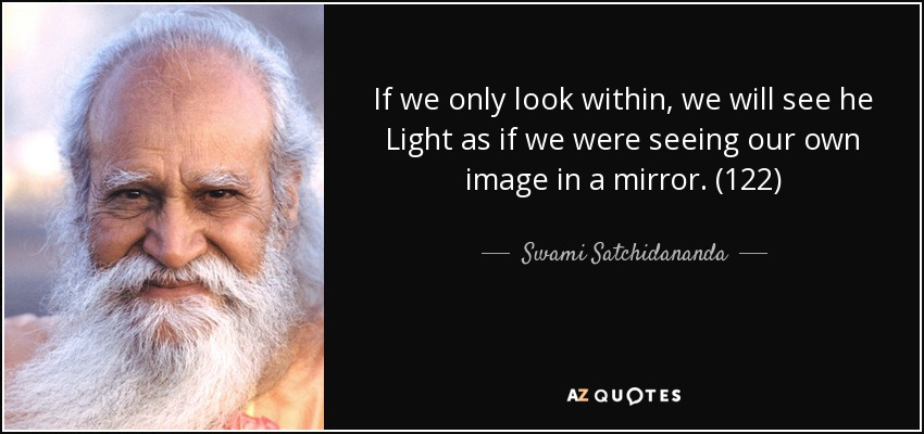 If we only look within, we will see he Light as if we were seeing our own image in a mirror. (122) - Swami Satchidananda