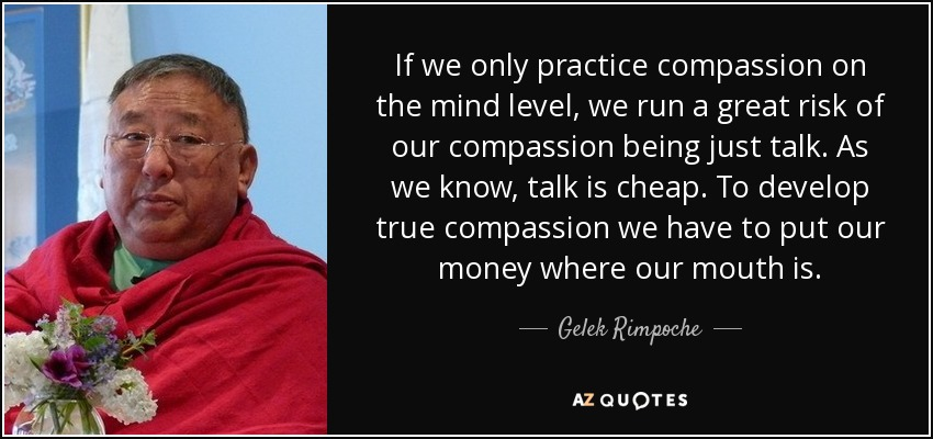 If we only practice compassion on the mind level, we run a great risk of our compassion being just talk. As we know, talk is cheap. To develop true compassion we have to put our money where our mouth is. - Gelek Rimpoche