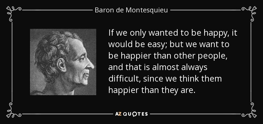 If we only wanted to be happy, it would be easy; but we want to be happier than other people, and that is almost always difficult, since we think them happier than they are. - Baron de Montesquieu