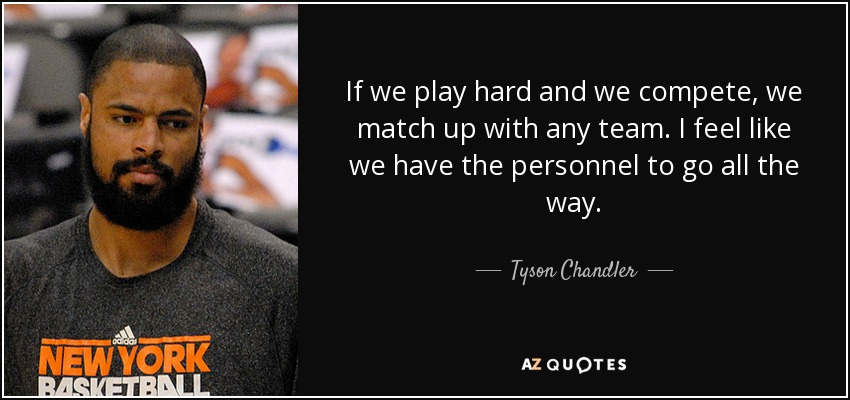 If we play hard and we compete, we match up with any team. I feel like we have the personnel to go all the way. - Tyson Chandler