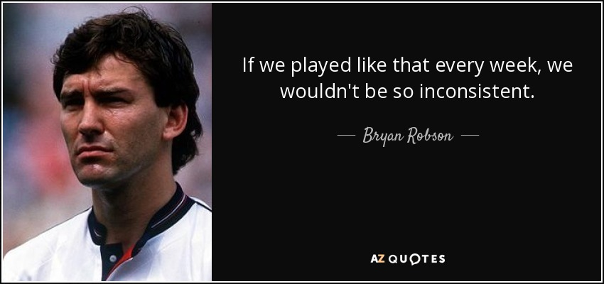 If we played like that every week, we wouldn't be so inconsistent. - Bryan Robson