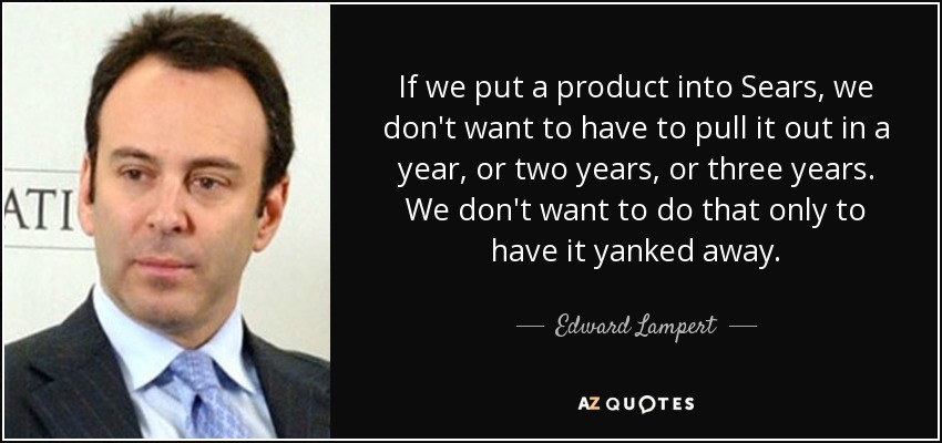 If we put a product into Sears, we don't want to have to pull it out in a year, or two years, or three years. We don't want to do that only to have it yanked away. - Edward Lampert