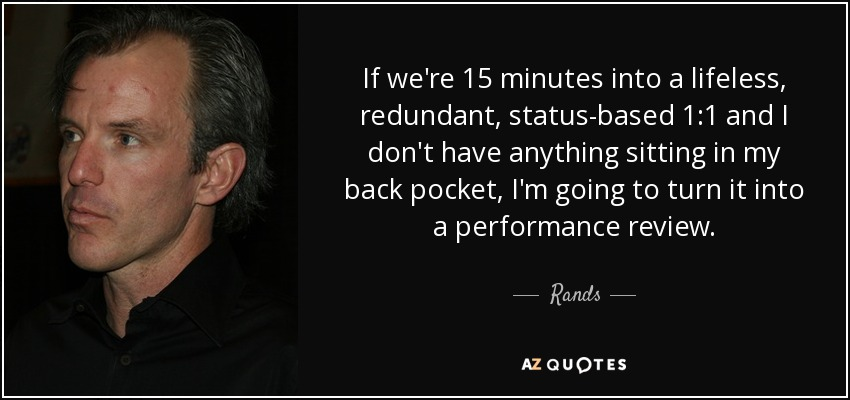 If we're 15 minutes into a lifeless, redundant, status-based 1:1 and I don't have anything sitting in my back pocket, I'm going to turn it into a performance review. - Rands
