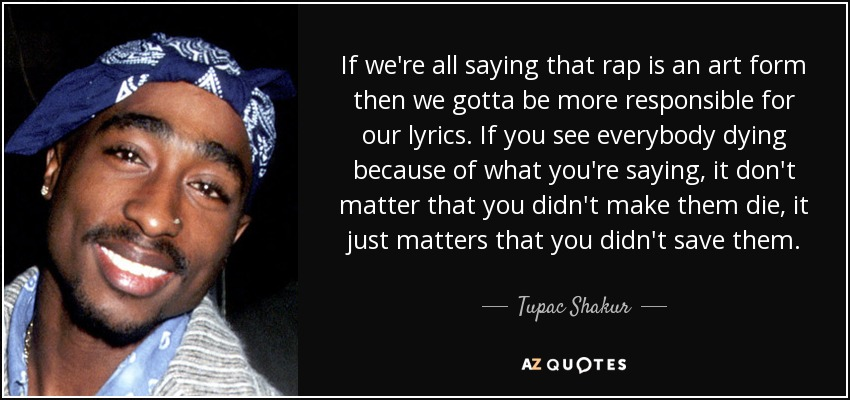 If we're all saying that rap is an art form then we gotta be more responsible for our lyrics. If you see everybody dying because of what you're saying, it don't matter that you didn't make them die, it just matters that you didn't save them. - Tupac Shakur