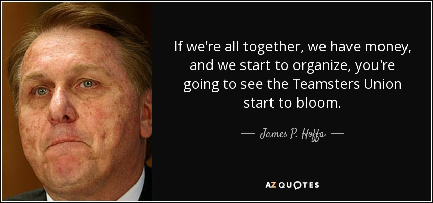 If we're all together, we have money, and we start to organize, you're going to see the Teamsters Union start to bloom. - James P. Hoffa