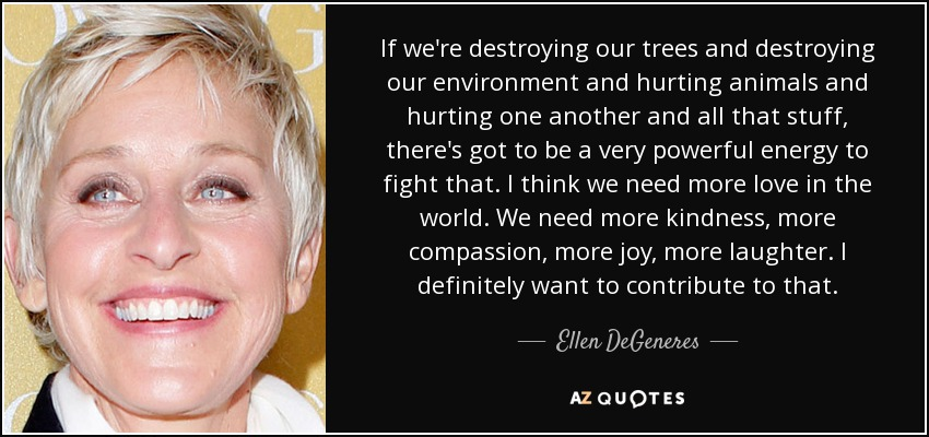 If we're destroying our trees and destroying our environment and hurting animals and hurting one another and all that stuff, there's got to be a very powerful energy to fight that. I think we need more love in the world. We need more kindness, more compassion, more joy, more laughter. I definitely want to contribute to that. - Ellen DeGeneres