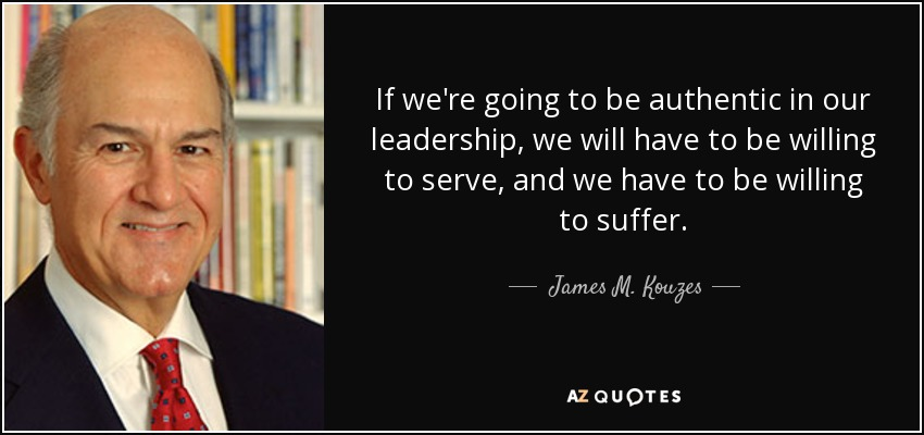 If we're going to be authentic in our leadership, we will have to be willing to serve, and we have to be willing to suffer. - James M. Kouzes