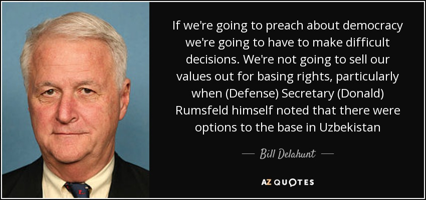 If we're going to preach about democracy we're going to have to make difficult decisions. We're not going to sell our values out for basing rights, particularly when (Defense) Secretary (Donald) Rumsfeld himself noted that there were options to the base in Uzbekistan - Bill Delahunt