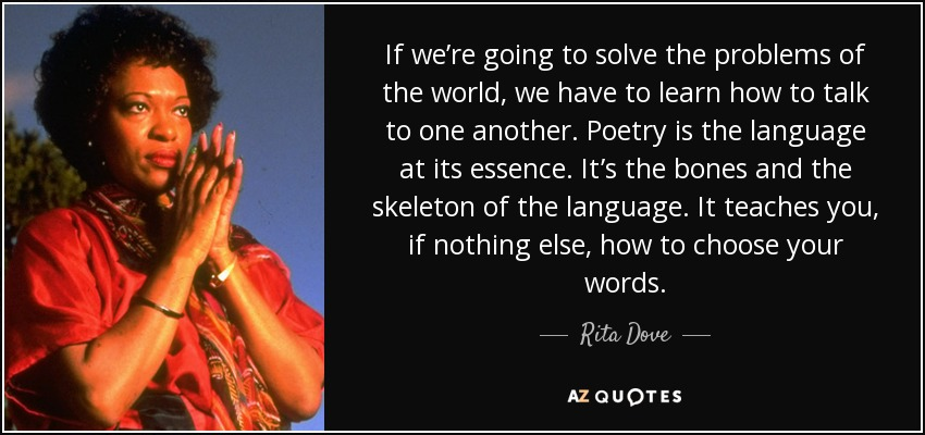If we're going to solve the problems of the world, we have to learn how to talk to one another. Poetry is the language at its essence. It's the bones and the skeleton of the language. It teaches you, if nothing else, how to choose your words. - Rita Dove