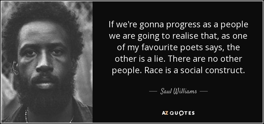 If we're gonna progress as a people we are going to realise that, as one of my favourite poets says, the other is a lie. There are no other people. Race is a social construct. - Saul Williams