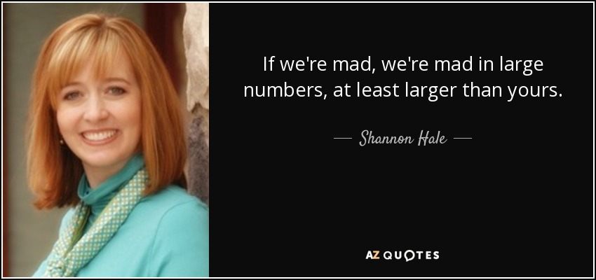 If we're mad, we're mad in large numbers, at least larger than yours. - Shannon Hale