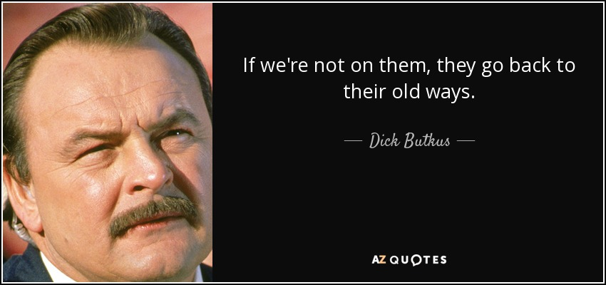 If we're not on them, they go back to their old ways. - Dick Butkus