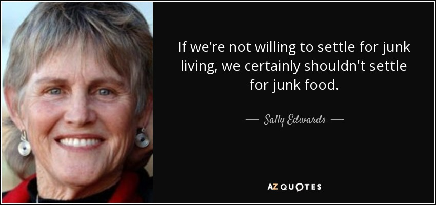 If we're not willing to settle for junk living, we certainly shouldn't settle for junk food. - Sally Edwards