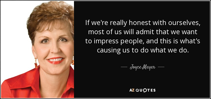 If we're really honest with ourselves, most of us will admit that we want to impress people, and this is what's causing us to do what we do. - Joyce Meyer