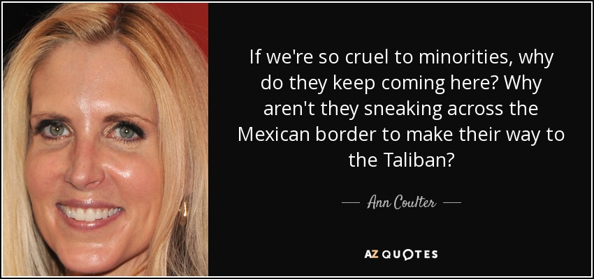 If we're so cruel to minorities, why do they keep coming here? Why aren't they sneaking across the Mexican border to make their way to the Taliban? - Ann Coulter