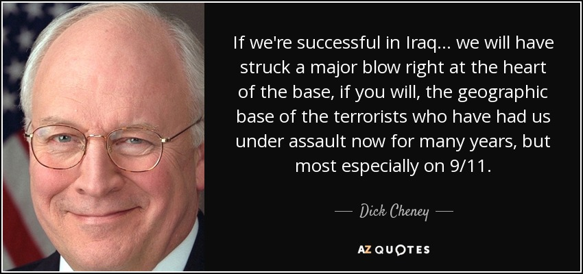If we're successful in Iraq ... we will have struck a major blow right at the heart of the base, if you will, the geographic base of the terrorists who have had us under assault now for many years, but most especially on 9/11. - Dick Cheney