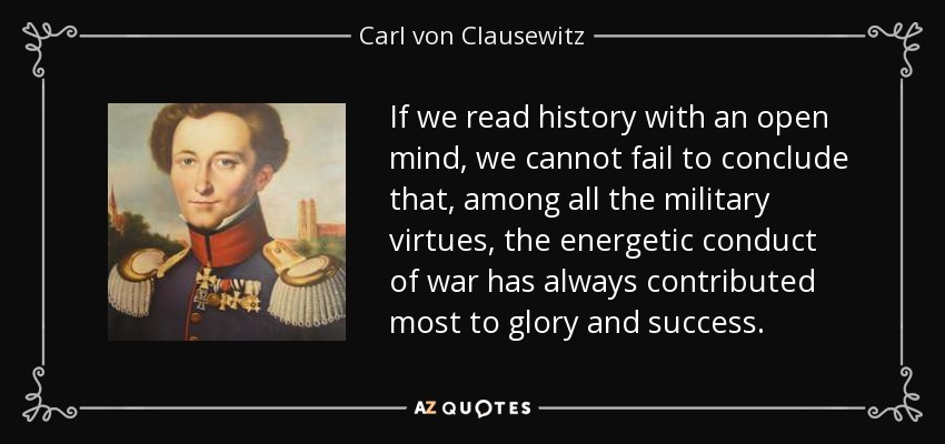 If we read history with an open mind, we cannot fail to conclude that, among all the military virtues, the energetic conduct of war has always contributed most to glory and success. - Carl von Clausewitz