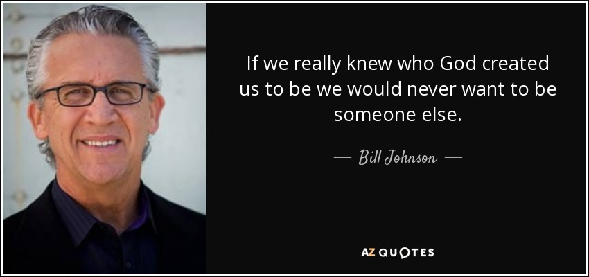 If we really knew who God created us to be we would never want to be someone else. - Bill Johnson