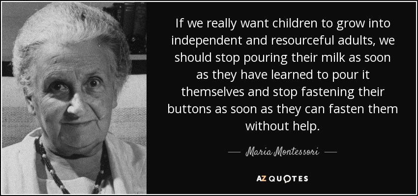 If we really want children to grow into independent and resourceful adults, we should stop pouring their milk as soon as they have learned to pour it themselves and stop fastening their buttons as soon as they can fasten them without help. - Maria Montessori